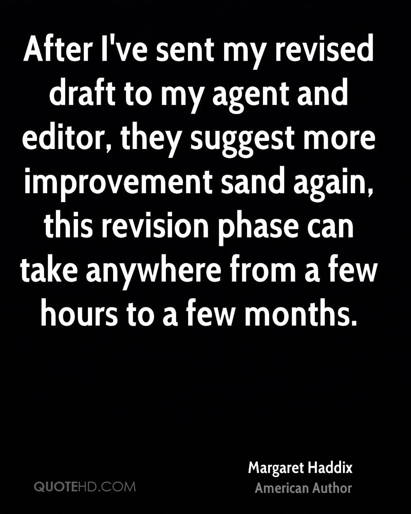 After I've sent my revised draft to my agent and editor, they suggest more improvement sand again, this revision phase can take anywhere from a few hours to a few months.