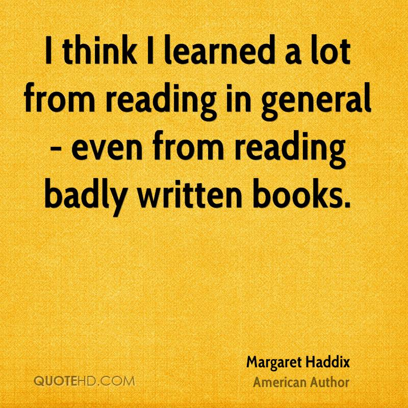 I think I learned a lot from reading in general - even from reading badly written books.