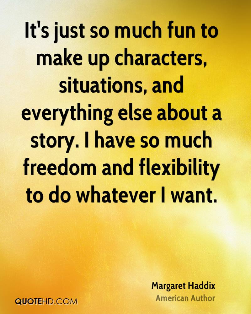 It's just so much fun to make up characters, situations, and everything else about a story. I have so much freedom and flexibility to do whatever I want.