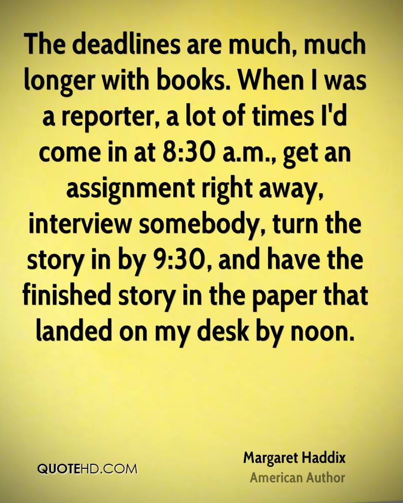 The deadlines are much, much longer with books. When I was a reporter, a lot of times I'd come in at 8:30 a.m., get an assignment right away, interview somebody, turn the story in by 9:30, and have the finished story in the paper that landed on my desk by noon.