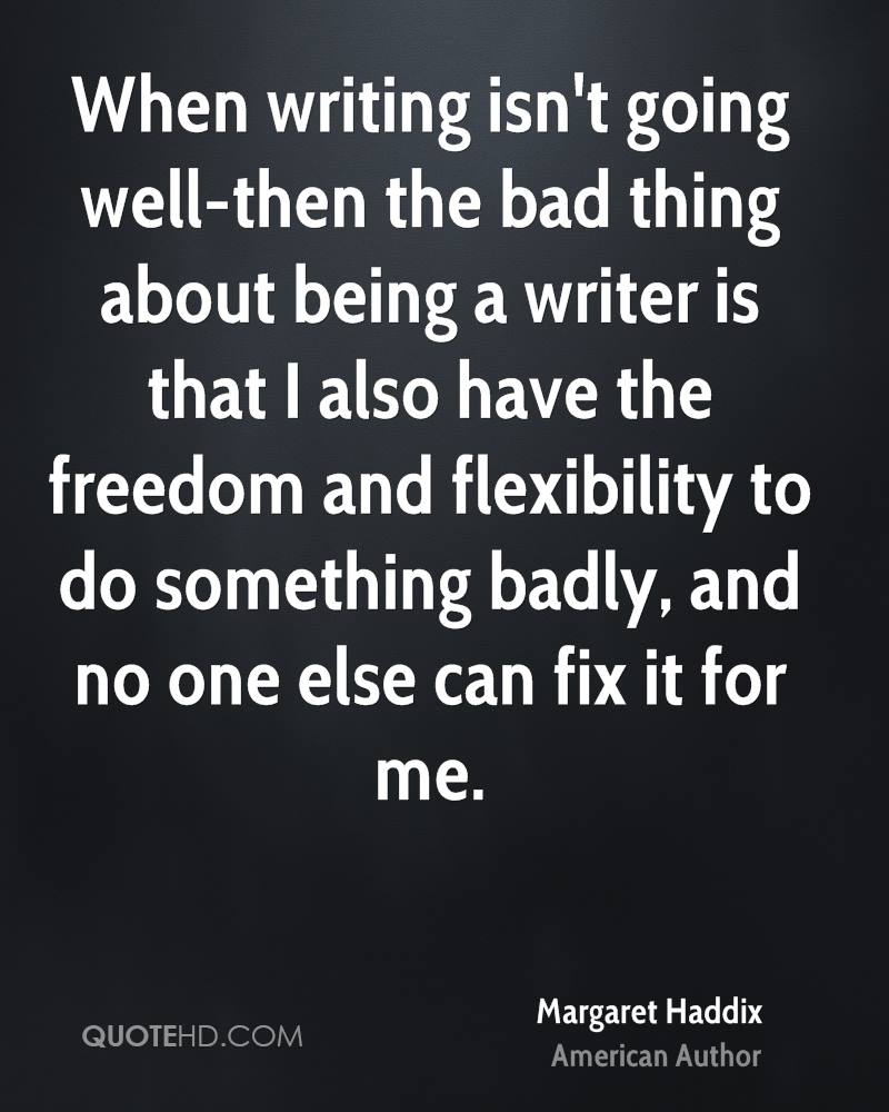 When writing isn't going well-then the bad thing about being a writer is that I also have the freedom and flexibility to do something badly, and no one else can fix it for me.