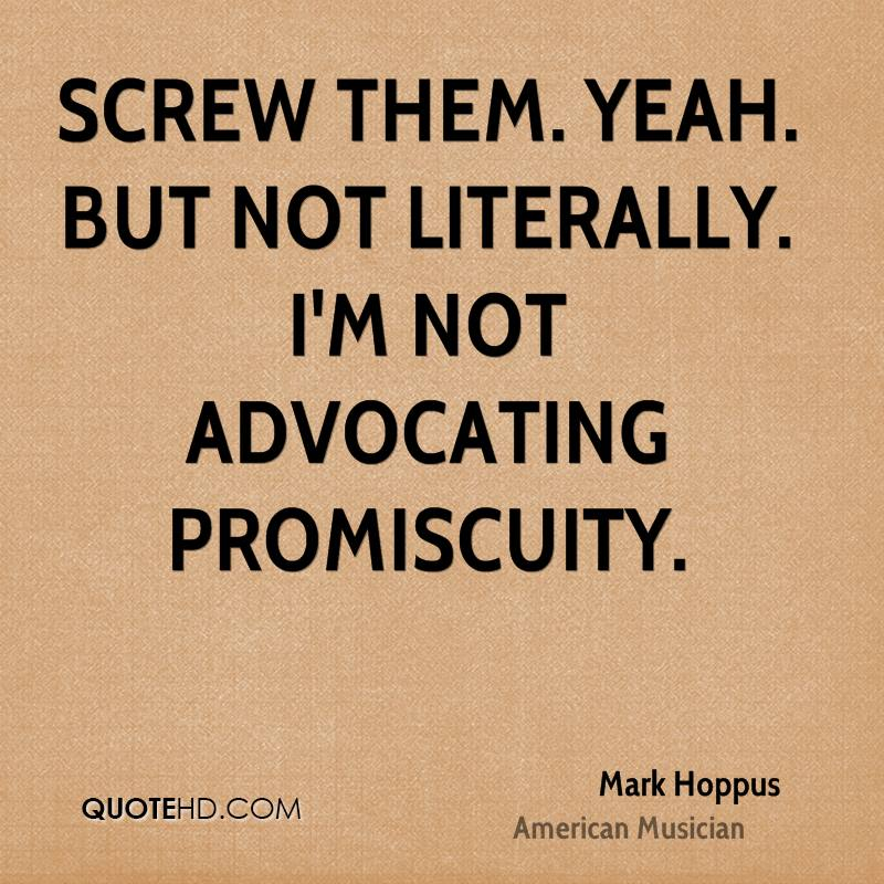 Screw them. Yeah. But not literally. I'm not advocating promiscuity.
