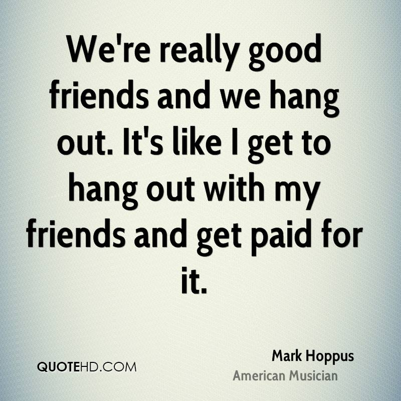 We're really good friends and we hang out. It's like I get to hang out with my friends and get paid for it.