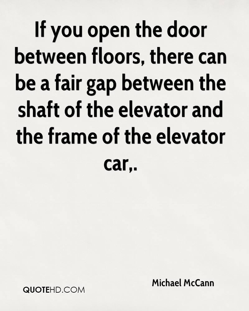 If you open the door between floors, there can be a fair gap between the shaft of the elevator and the frame of the elevator car.