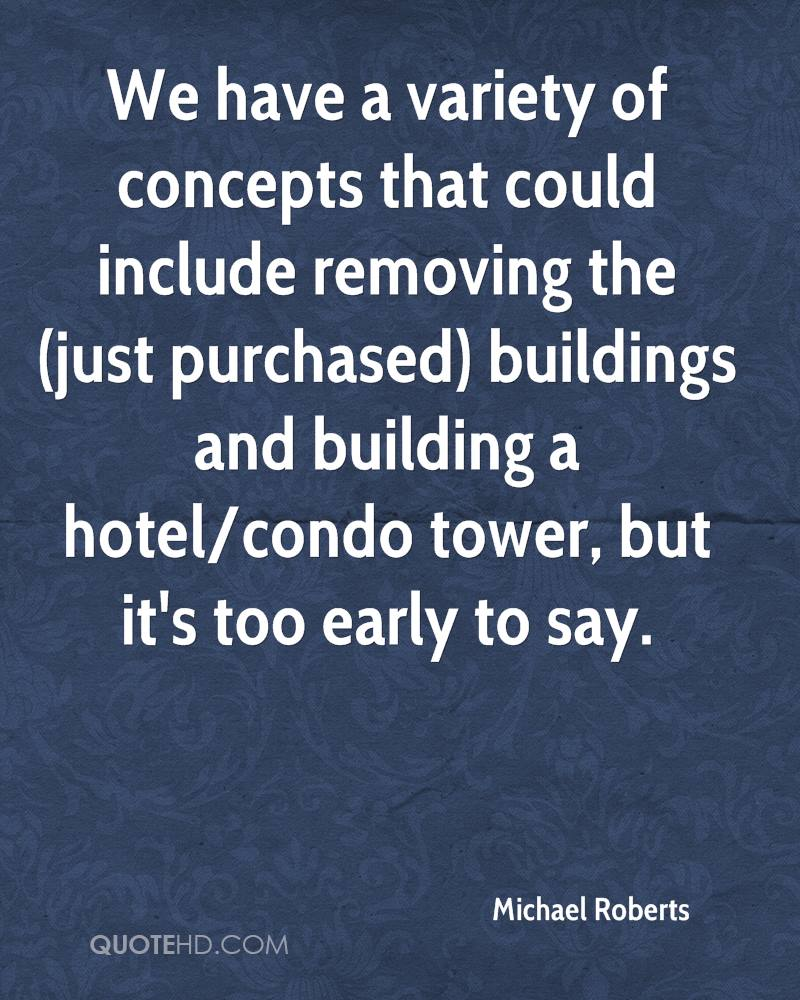 We have a variety of concepts that could include removing the (just purchased) buildings and building a hotel/condo tower, but it's too early to say.