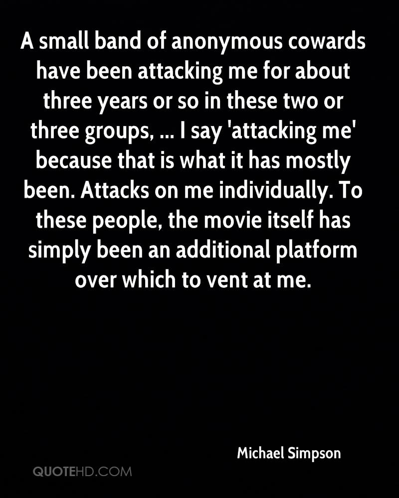 A small band of anonymous cowards have been attacking me for about three years or so in these two or three groups, ... I say 'attacking me' because that is what it has mostly been. Attacks on me individually. To these people, the movie itself has simply been an additional platform over which to vent at me.