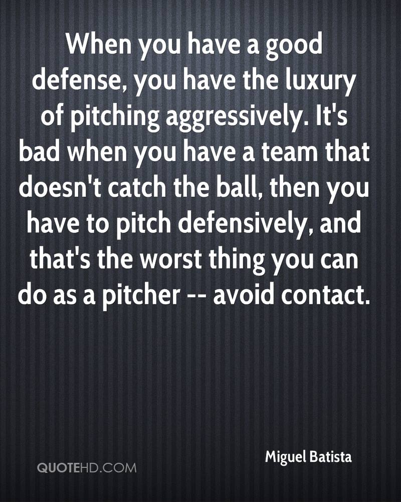 When you have a good defense, you have the luxury of pitching aggressively. It's bad when you have a team that doesn't catch the ball, then you have to pitch defensively, and that's the worst thing you can do as a pitcher -- avoid contact.