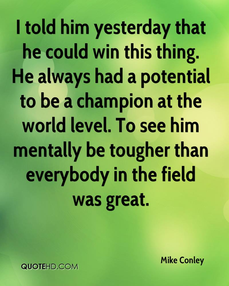 I told him yesterday that he could win this thing. He always had a potential to be a champion at the world level. To see him mentally be tougher than everybody in the field was great.
