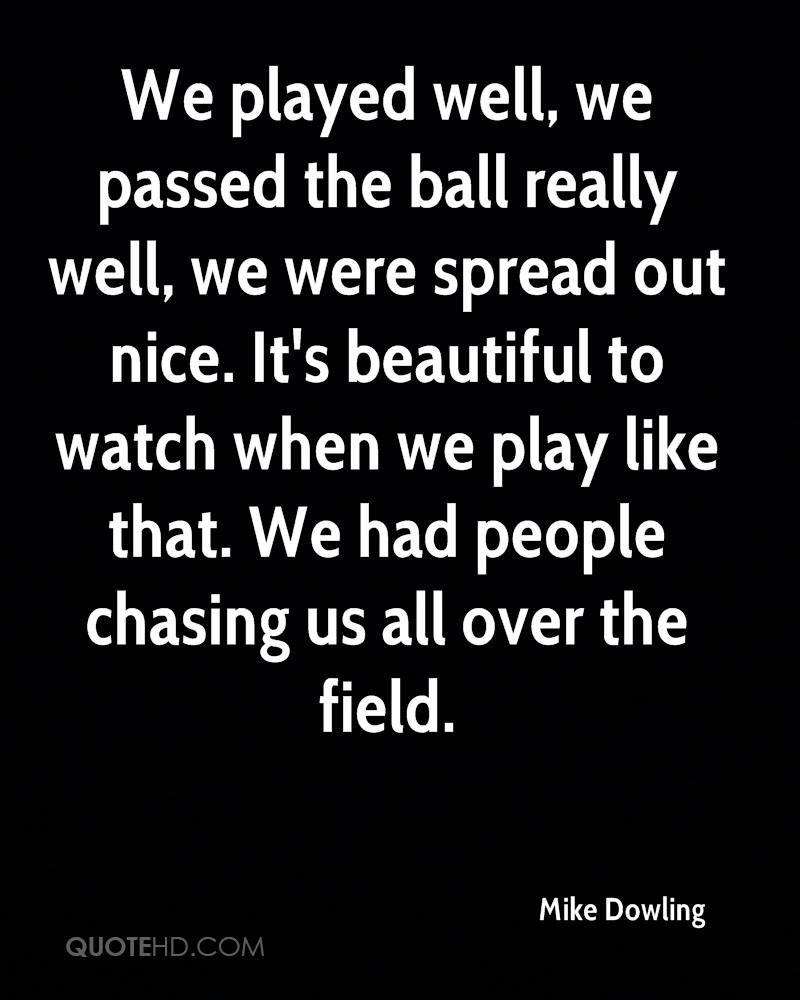 We played well, we passed the ball really well, we were spread out nice. It's beautiful to watch when we play like that. We had people chasing us all over the field.