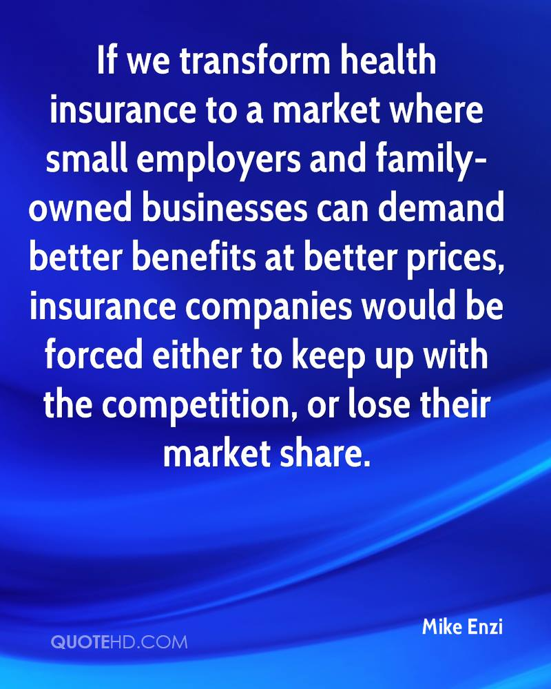If we transform health insurance to a market where small employers and family-owned businesses can demand better benefits at better prices, insurance companies would be forced either to keep up with the competition, or lose their market share.