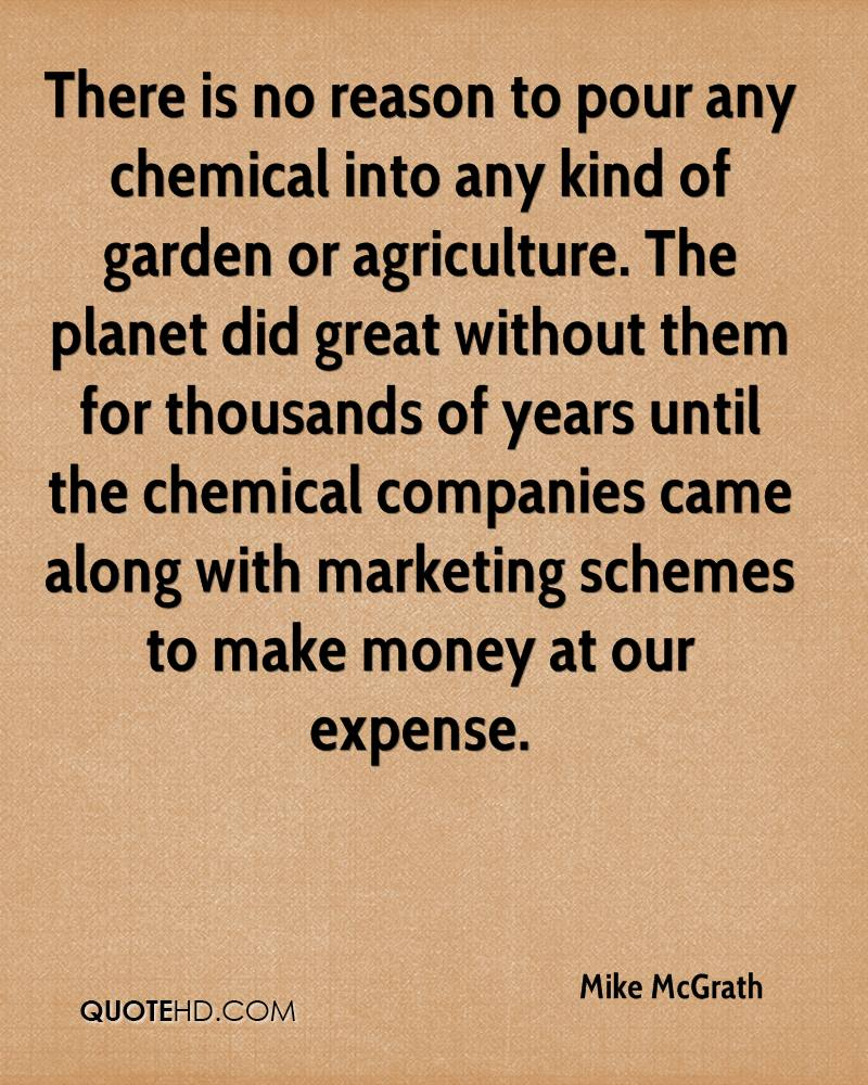 There is no reason to pour any chemical into any kind of garden or agriculture. The planet did great without them for thousands of years until the chemical companies came along with marketing schemes to make money at our expense.