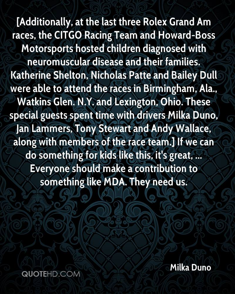[Additionally, at the last three Rolex Grand Am races, the CITGO Racing Team and Howard-Boss Motorsports hosted children diagnosed with neuromuscular disease and their families. Katherine Shelton, Nicholas Patte and Bailey Dull were able to attend the races in Birmingham, Ala., Watkins Glen. N.Y. and Lexington, Ohio. These special guests spent time with drivers Milka Duno, Jan Lammers, Tony Stewart and Andy Wallace, along with members of the race team.] If we can do something for kids like this, it's great, ... Everyone should make a contribution to something like MDA. They need us.