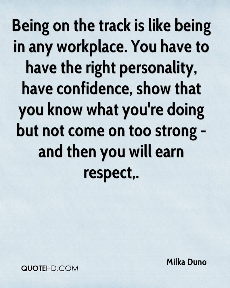 Being on the track is like being in any workplace. You have to have the right personality, have confidence, show that you know what you're doing but not come on too strong - and then you will earn respect.