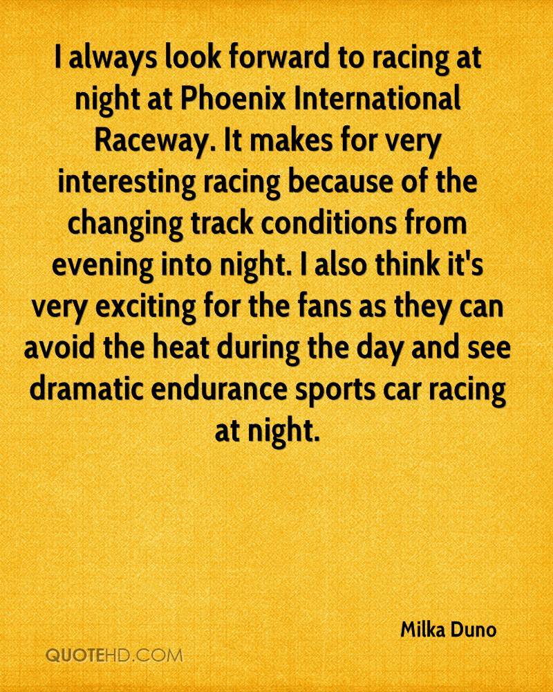 I always look forward to racing at night at Phoenix International Raceway. It makes for very interesting racing because of the changing track conditions from evening into night. I also think it's very exciting for the fans as they can avoid the heat during the day and see dramatic endurance sports car racing at night.