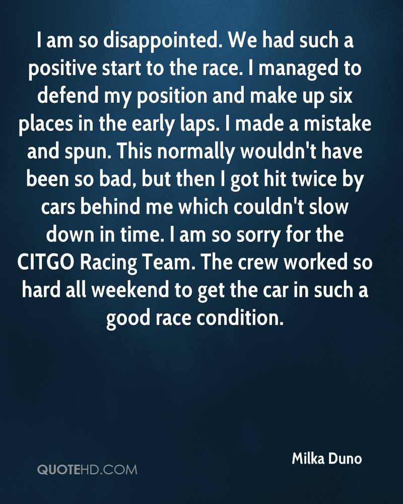 I am so disappointed. We had such a positive start to the race. I managed to defend my position and make up six places in the early laps. I made a mistake and spun. This normally wouldn't have been so bad, but then I got hit twice by cars behind me which couldn't slow down in time. I am so sorry for the CITGO Racing Team. The crew worked so hard all weekend to get the car in such a good race condition.