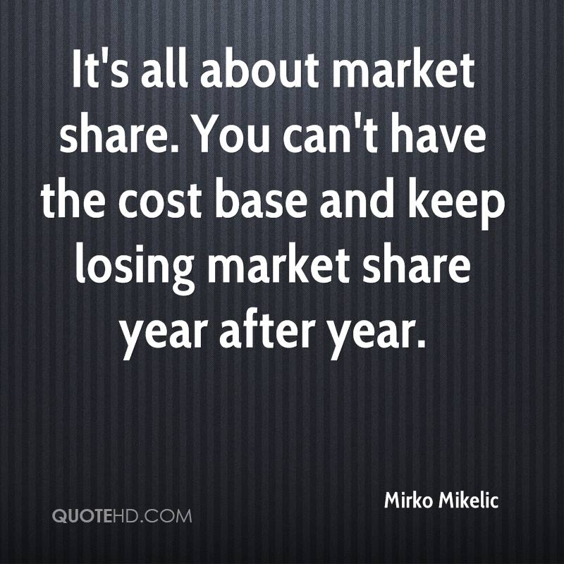 It's all about market share. You can't have the cost base and keep losing market share year after year.