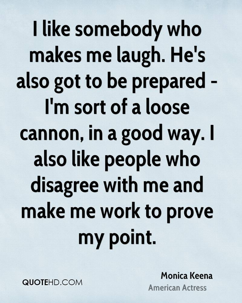 I like somebody who makes me laugh. He's also got to be prepared - I'm sort of a loose cannon, in a good way. I also like people who disagree with me and make me work to prove my point.