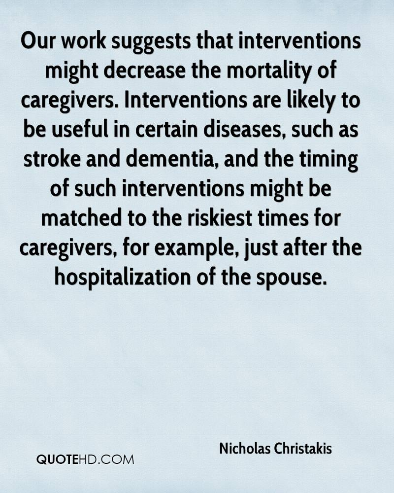 Our work suggests that interventions might decrease the mortality of caregivers. Interventions are likely to be useful in certain diseases, such as stroke and dementia, and the timing of such interventions might be matched to the riskiest times for caregivers, for example, just after the hospitalization of the spouse.