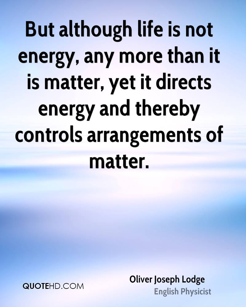 But although life is not energy, any more than it is matter, yet it directs energy and thereby controls arrangements of matter.