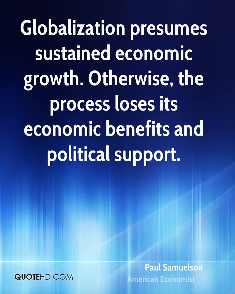 Globalization presumes sustained economic growth. Otherwise, the process loses its economic benefits and political support.