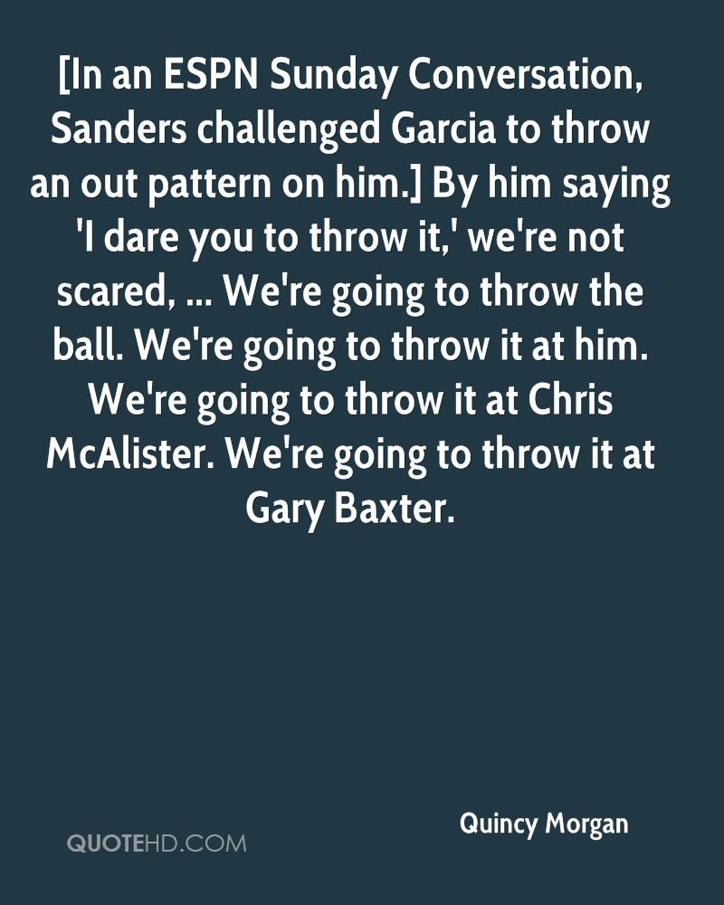 [In an ESPN Sunday Conversation, Sanders challenged Garcia to throw an out pattern on him.] By him saying 'I dare you to throw it,' we're not scared, ... We're going to throw the ball. We're going to throw it at him. We're going to throw it at Chris McAlister. We're going to throw it at Gary Baxter.