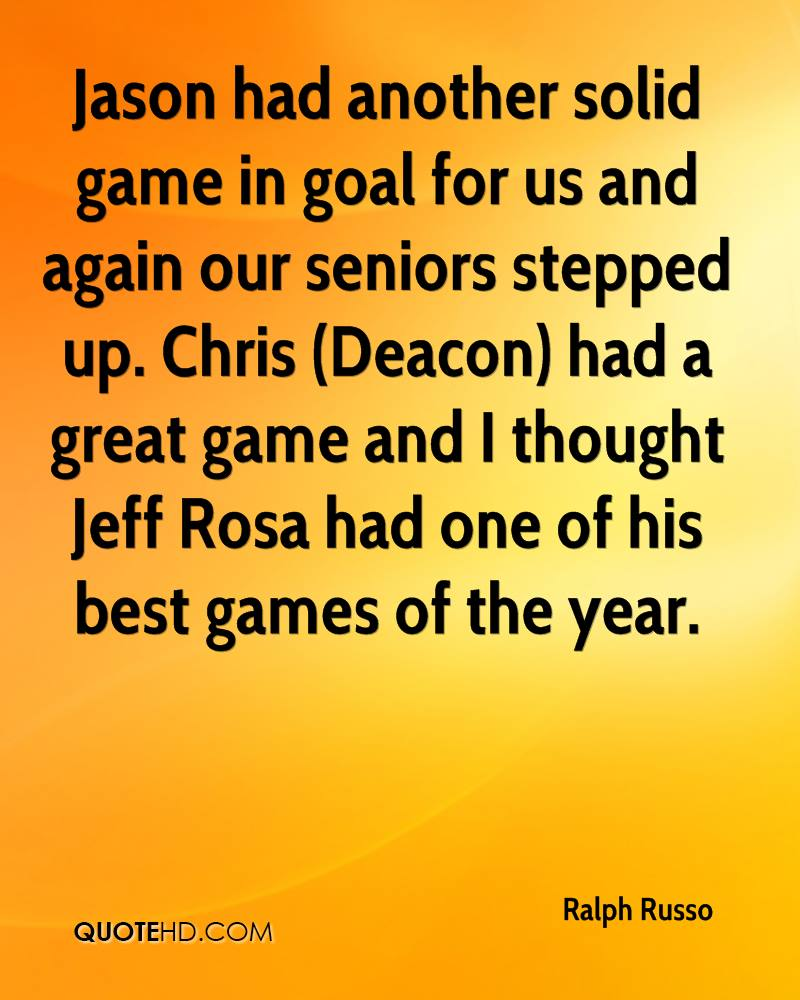 Jason had another solid game in goal for us and again our seniors stepped up. Chris (Deacon) had a great game and I thought Jeff Rosa had one of his best games of the year.