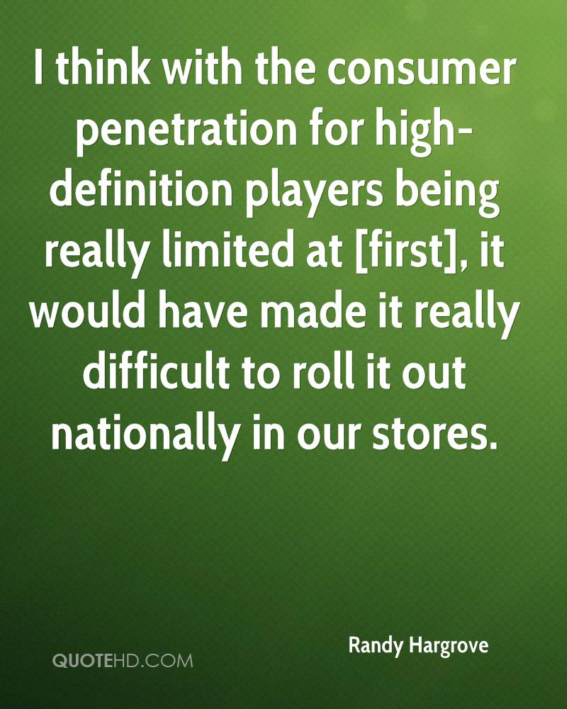 I think with the consumer penetration for high-definition players being really limited at [first], it would have made it really difficult to roll it out nationally in our stores.