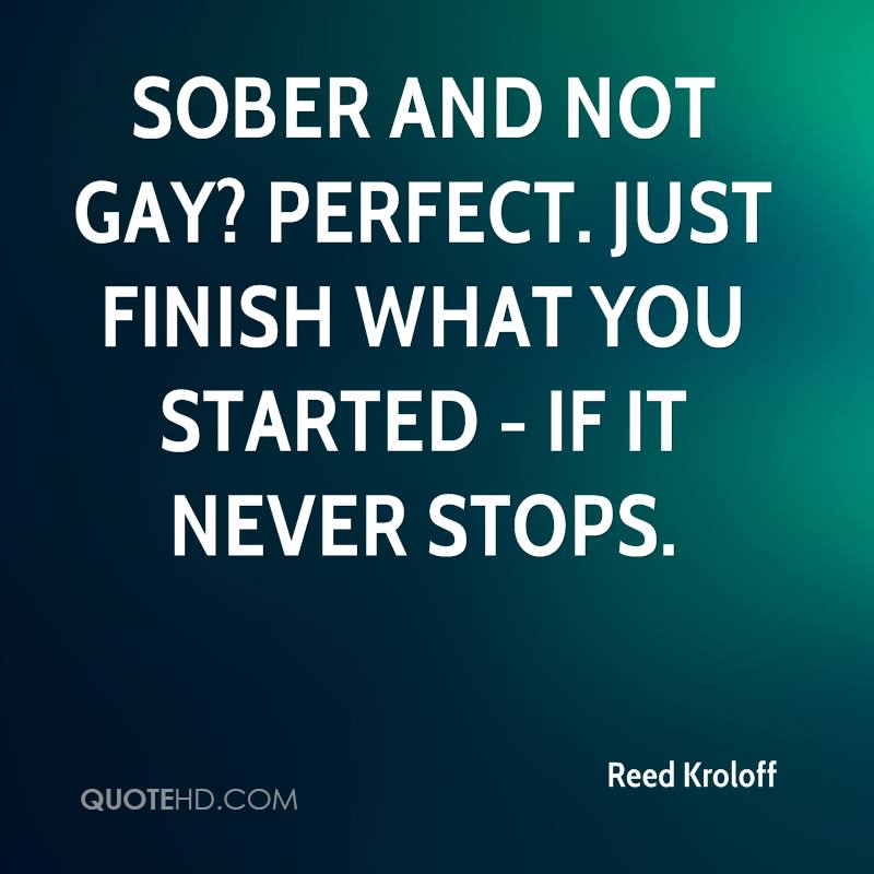 Sober and not gay? Perfect. Just finish what you started - if it never stops.