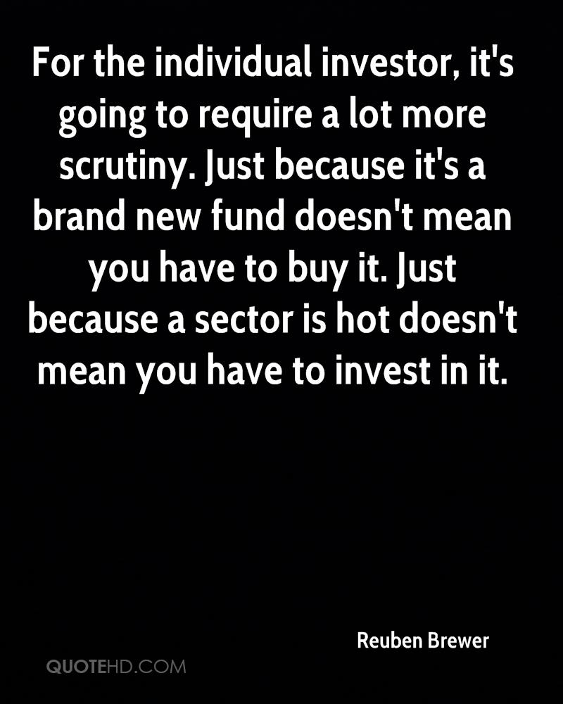 For the individual investor, it's going to require a lot more scrutiny. Just because it's a brand new fund doesn't mean you have to buy it. Just because a sector is hot doesn't mean you have to invest in it.