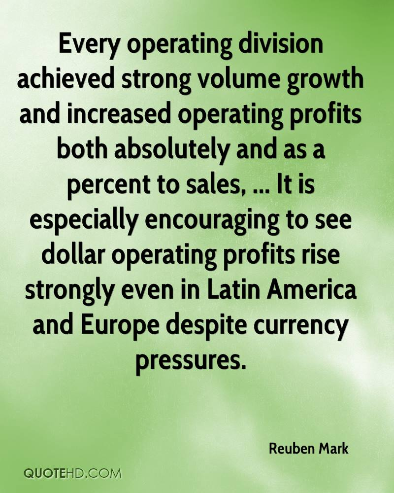 Every operating division achieved strong volume growth and increased operating profits both absolutely and as a percent to sales, ... It is especially encouraging to see dollar operating profits rise strongly even in Latin America and Europe despite currency pressures.