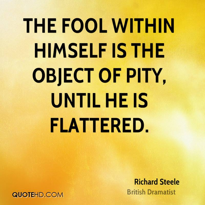 The fool within himself is the object of pity, until he is flattered.