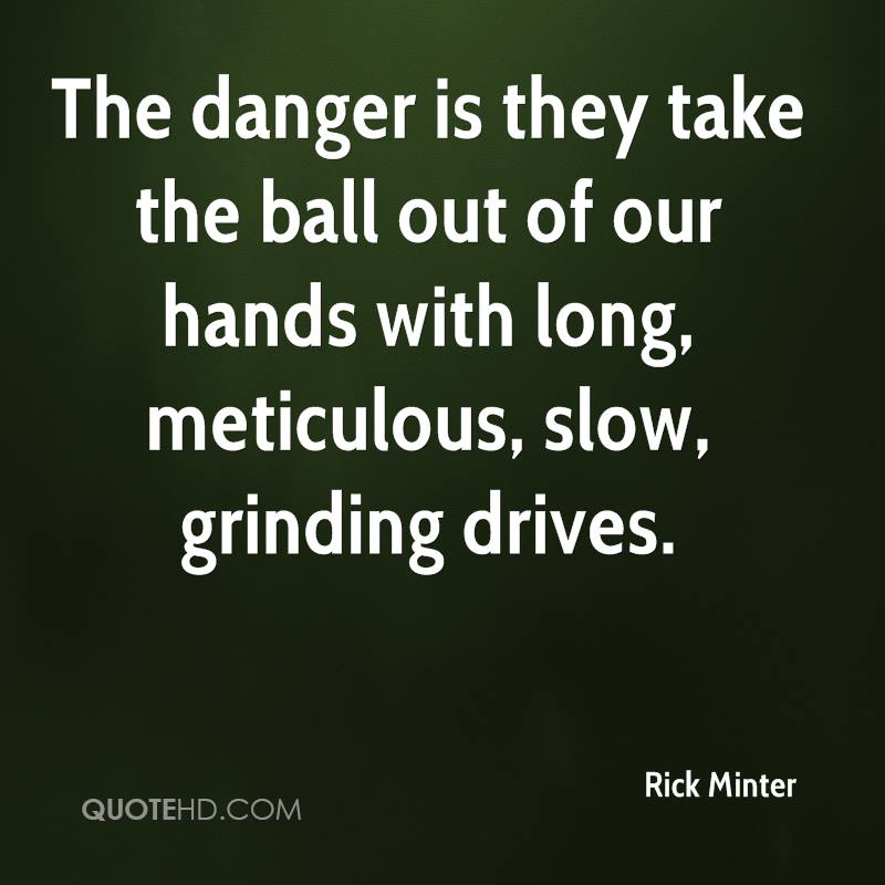 The danger is they take the ball out of our hands with long, meticulous, slow, grinding drives.