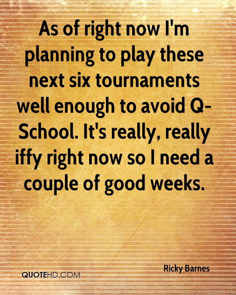 As of right now I'm planning to play these next six tournaments well enough to avoid Q-School. It's really, really iffy right now so I need a couple of good weeks.