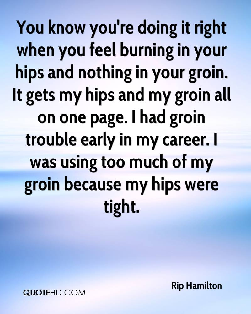 You know you're doing it right when you feel burning in your hips and nothing in your groin. It gets my hips and my groin all on one page. I had groin trouble early in my career. I was using too much of my groin because my hips were tight.