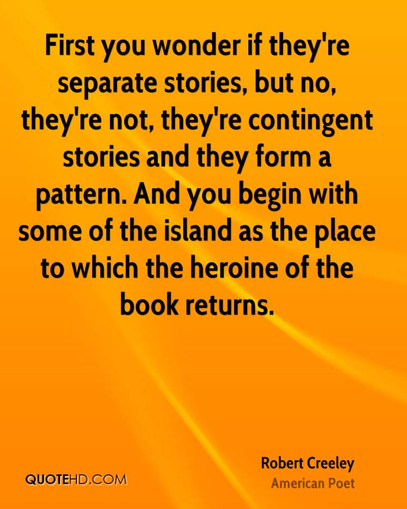 First you wonder if they're separate stories, but no, they're not, they're contingent stories and they form a pattern. And you begin with some of the island as the place to which the heroine of the book returns.