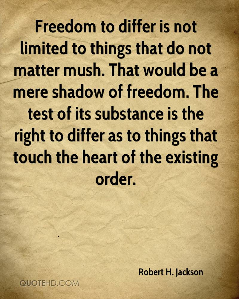 Freedom to differ is not limited to things that do not matter mush. That would be a mere shadow of freedom. The test of its substance is the right to differ as to things that touch the heart of the existing order.