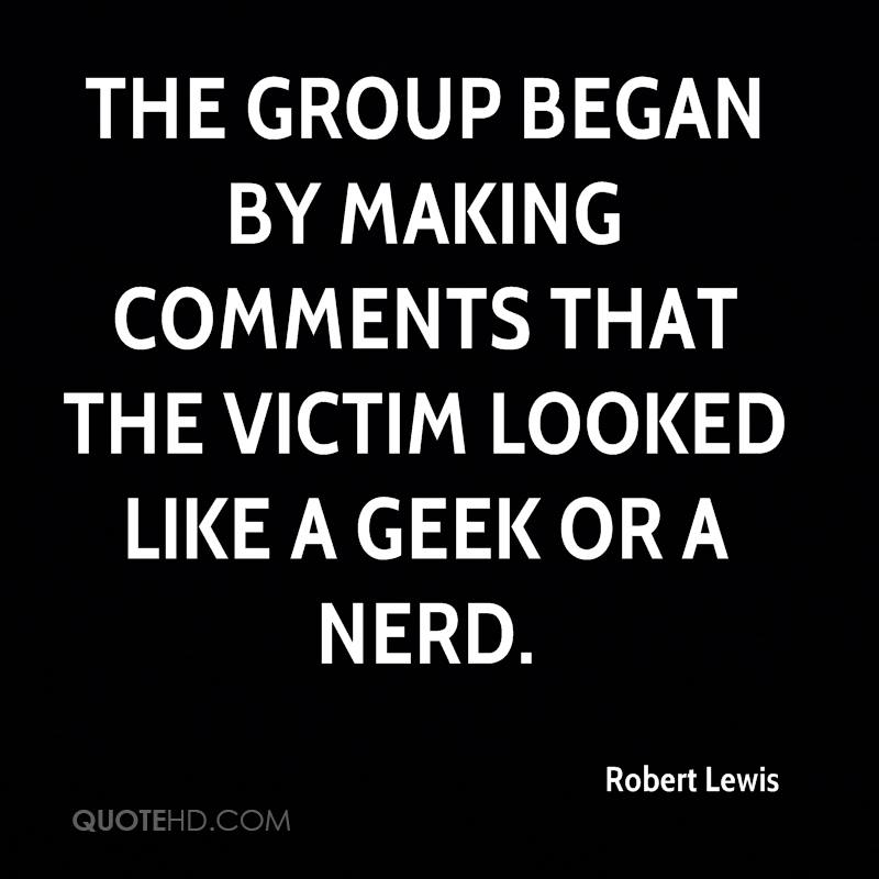 The group began by making comments that the victim looked like a geek or a nerd.