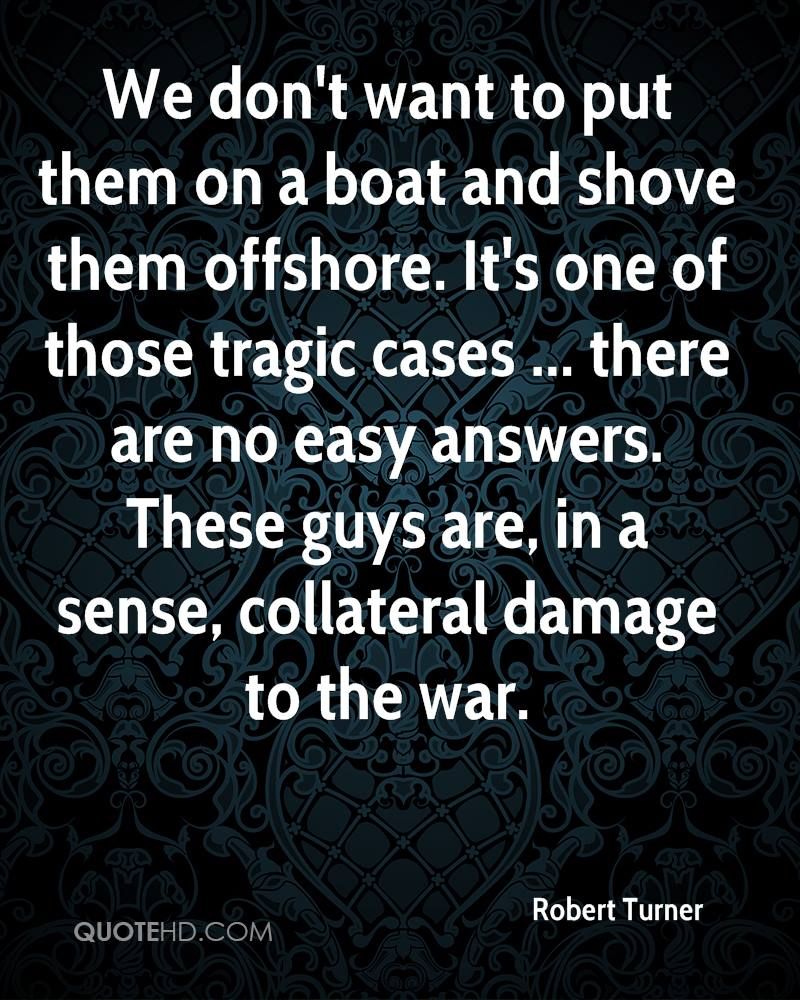We don't want to put them on a boat and shove them offshore. It's one of those tragic cases ... there are no easy answers. These guys are, in a sense, collateral damage to the war.
