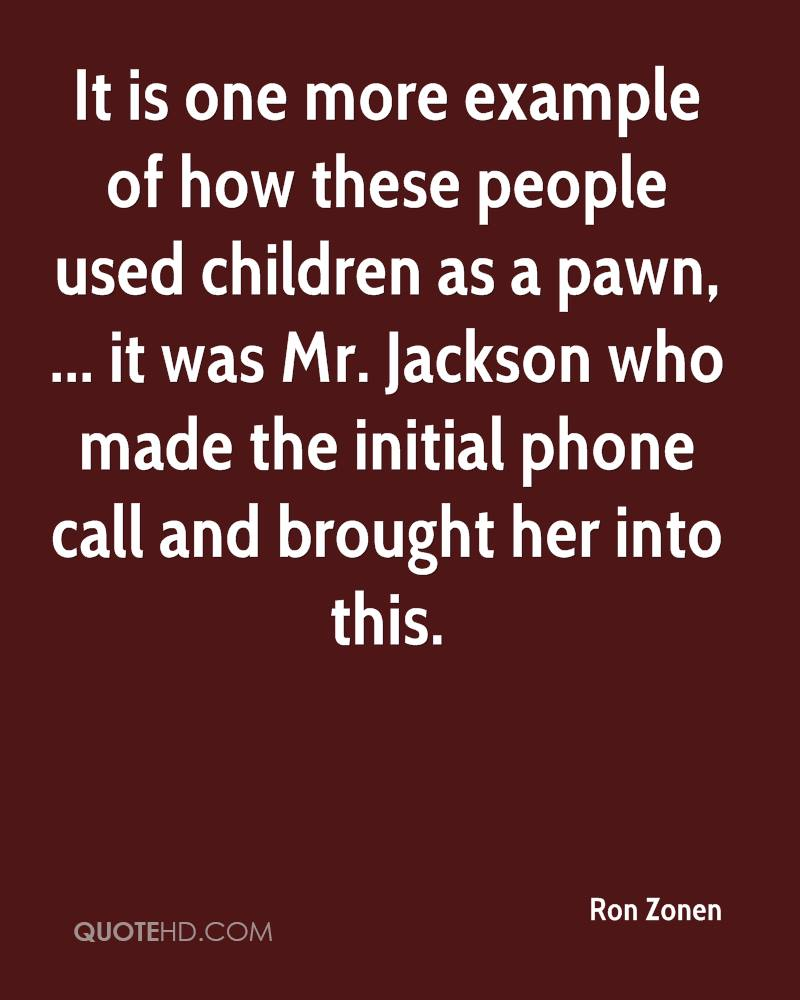 It is one more example of how these people used children as a pawn, ... it was Mr. Jackson who made the initial phone call and brought her into this.