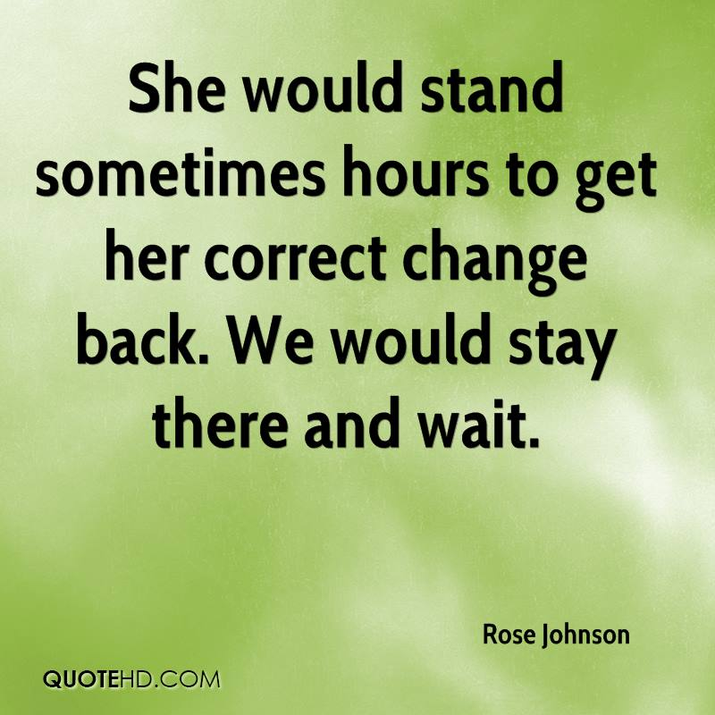 She would stand sometimes hours to get her correct change back. We would stay there and wait.