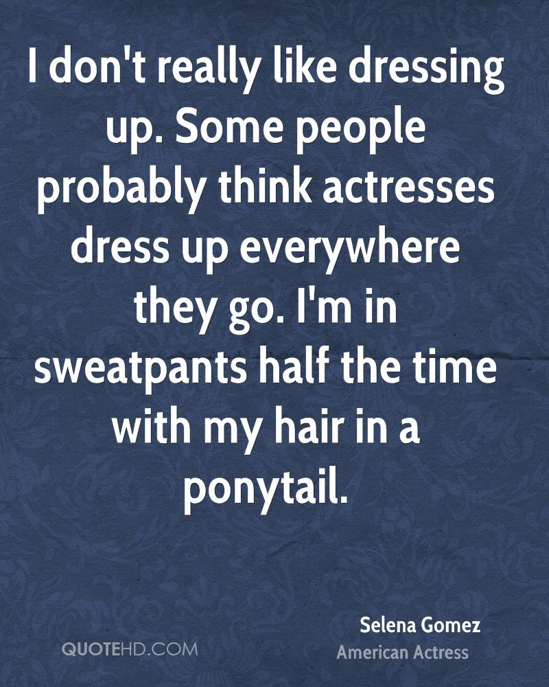 I don't really like dressing up. Some people probably think actresses dress up everywhere they go. I'm in sweatpants half the time with my hair in a ponytail.
