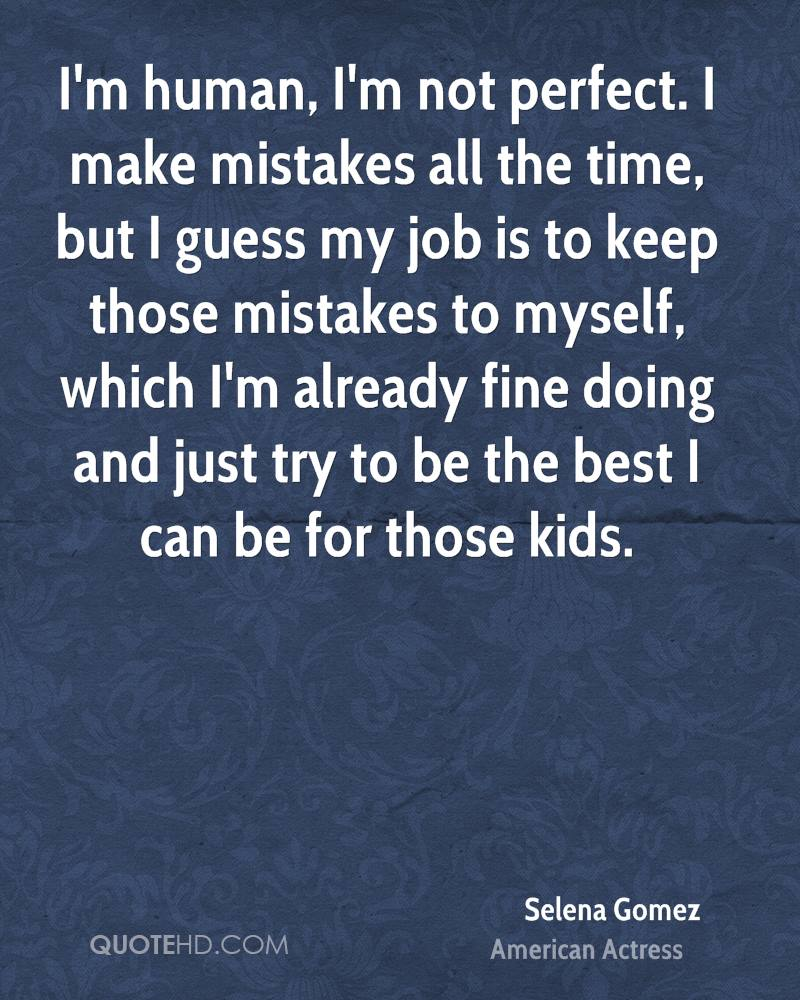 I'm human, I'm not perfect. I make mistakes all the time, but I guess my job is to keep those mistakes to myself, which I'm already fine doing and just try to be the best I can be for those kids.