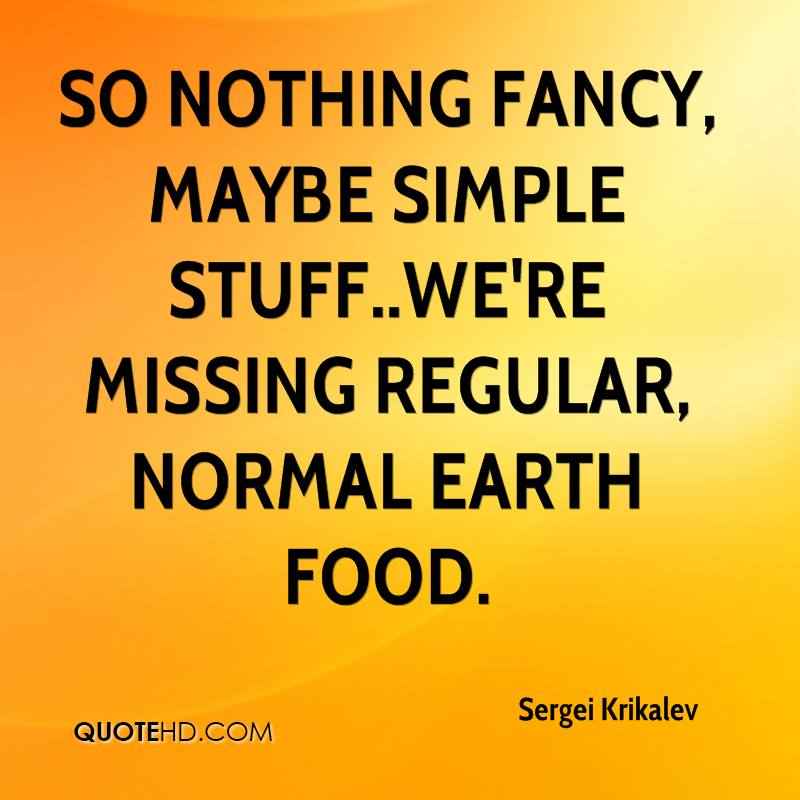 So nothing fancy, maybe simple stuff..we're missing regular, normal Earth food.