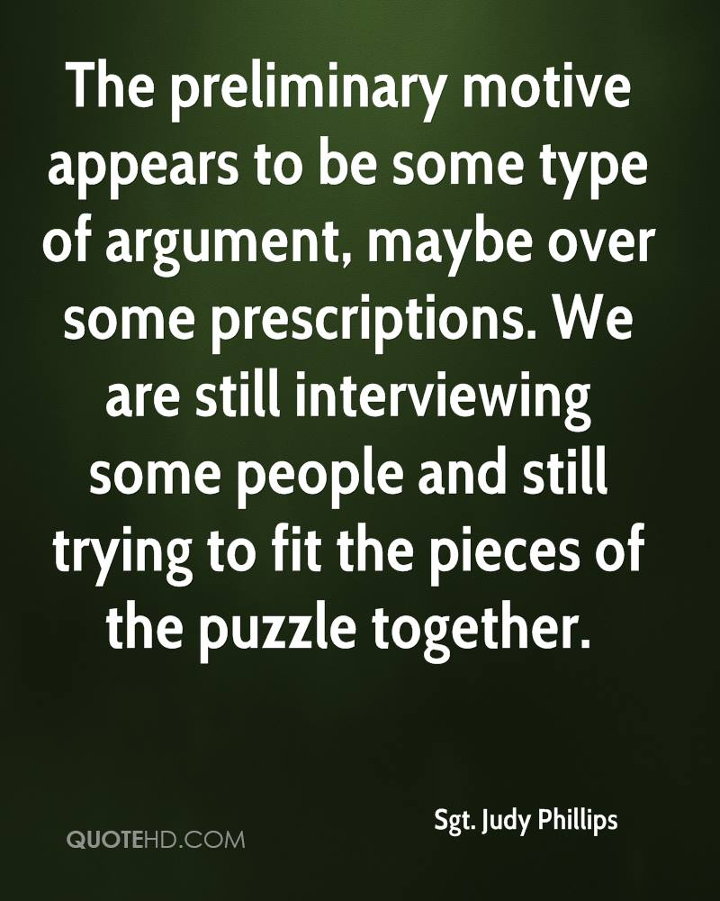 The preliminary motive appears to be some type of argument, maybe over some prescriptions. We are still interviewing some people and still trying to fit the pieces of the puzzle together.