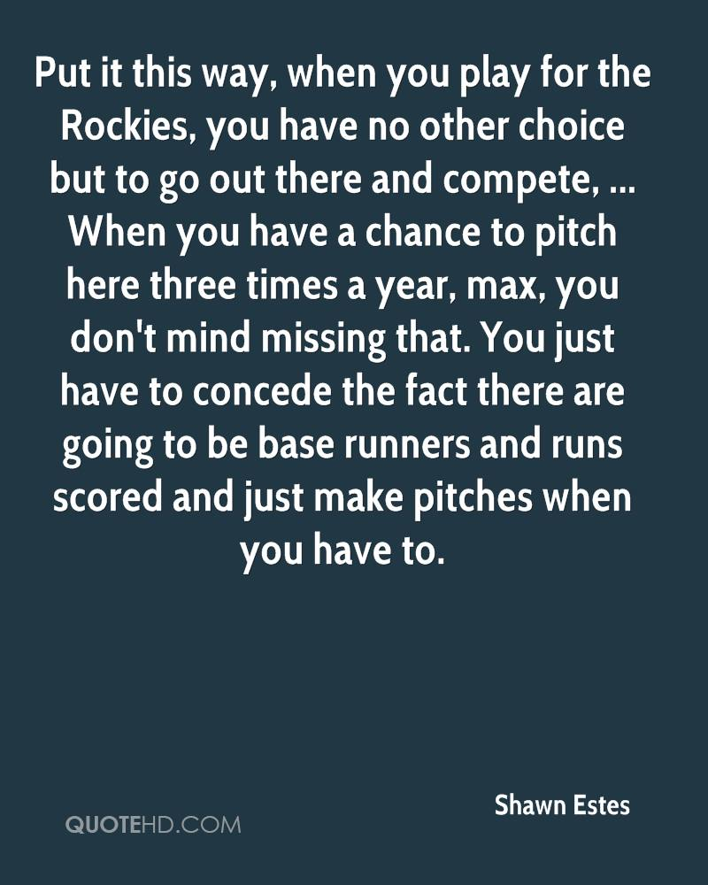 Put it this way, when you play for the Rockies, you have no other choice but to go out there and compete, ... When you have a chance to pitch here three times a year, max, you don't mind missing that. You just have to concede the fact there are going to be base runners and runs scored and just make pitches when you have to.