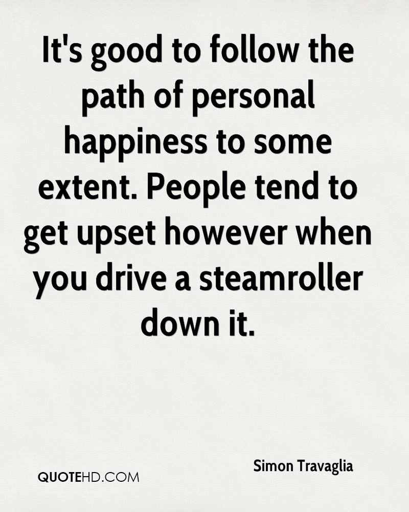 It's good to follow the path of personal happiness to some extent. People tend to get upset however when you drive a steamroller down it.