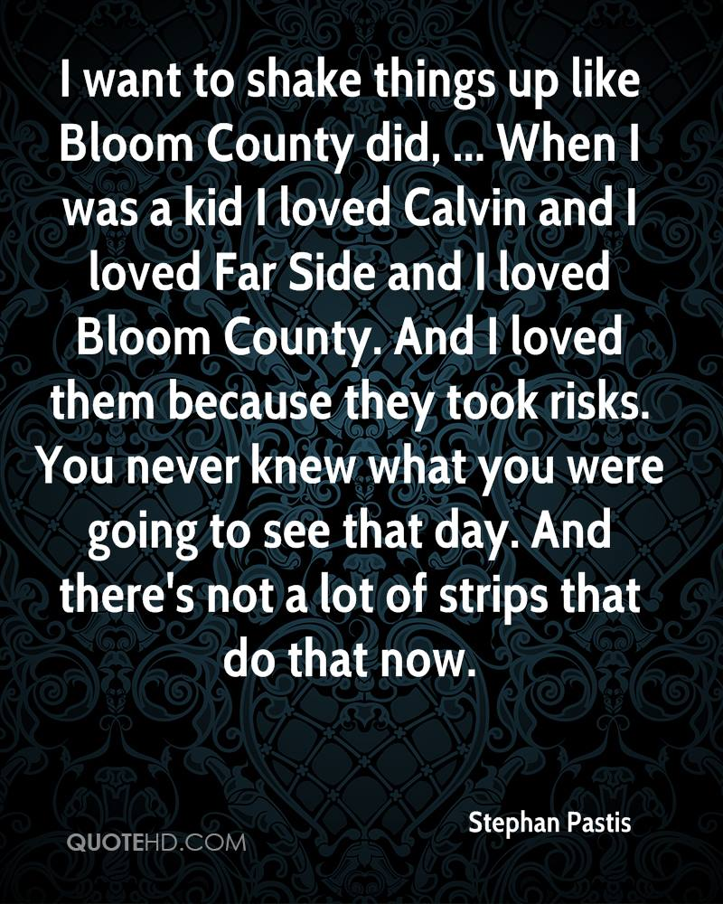 I want to shake things up like Bloom County did, ... When I was a kid I loved Calvin and I loved Far Side and I loved Bloom County. And I loved them because they took risks. You never knew what you were going to see that day. And there's not a lot of strips that do that now.