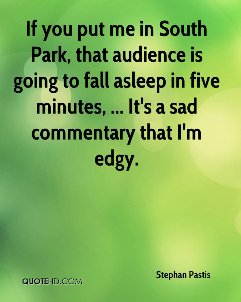 If you put me in South Park, that audience is going to fall asleep in five minutes, ... It's a sad commentary that I'm edgy.