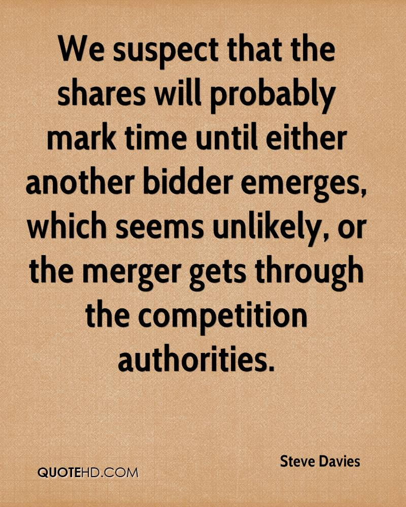 We suspect that the shares will probably mark time until either another bidder emerges, which seems unlikely, or the merger gets through the competition authorities.