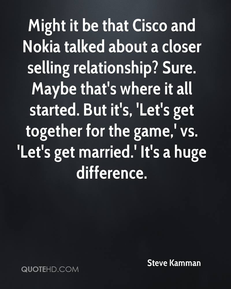 Might it be that Cisco and Nokia talked about a closer selling relationship? Sure. Maybe that's where it all started. But it's, 'Let's get together for the game,' vs. 'Let's get married.' It's a huge difference.